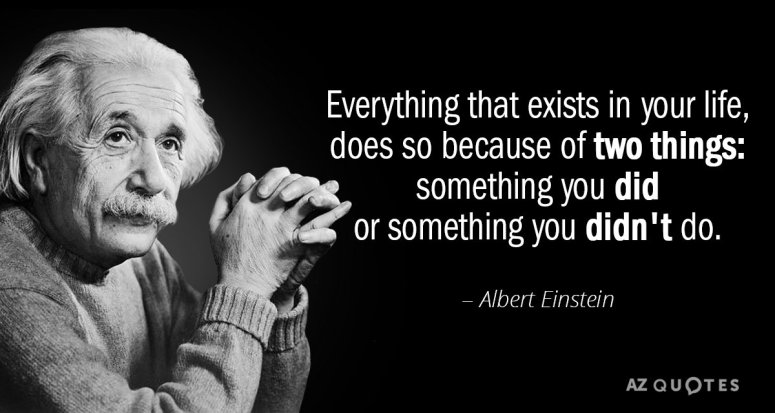 Albert Einstein quote Everything that exists in your life results from 2 things something you did or somehting you didnt do