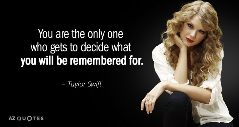 Taylor-Swift-You-are-the-only-one-who-gets-to-decide-what-people-remember-you-for-quote